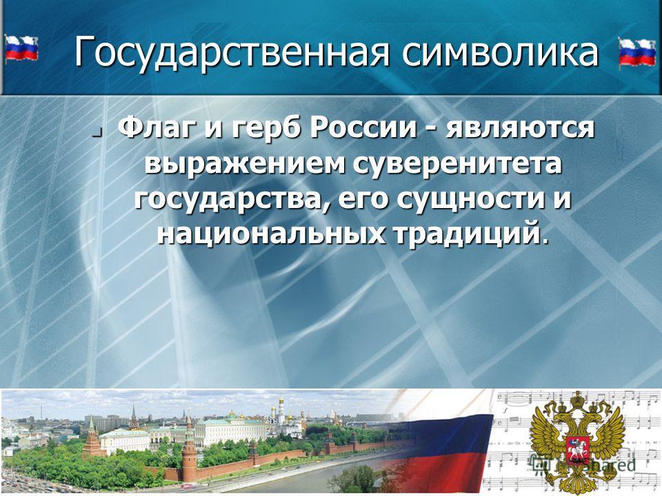 Государственная символика Ф Флаг и герб России - являются выражением суверенитета государства, его сущности и национальных традиций.
