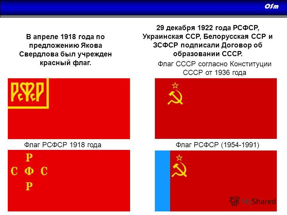 Флаг РСФСР 1918 года В апреле 1918 года по предложению Якова Свердлова был учрежден красный флаг. Флаг СССР согласно Конституции СССР от 1936 года Флаг РСФСР (1954-1991) 29 декабря 1922 года РСФСР, Украинская ССР, Белорусская ССР и ЗСФСР подписали До