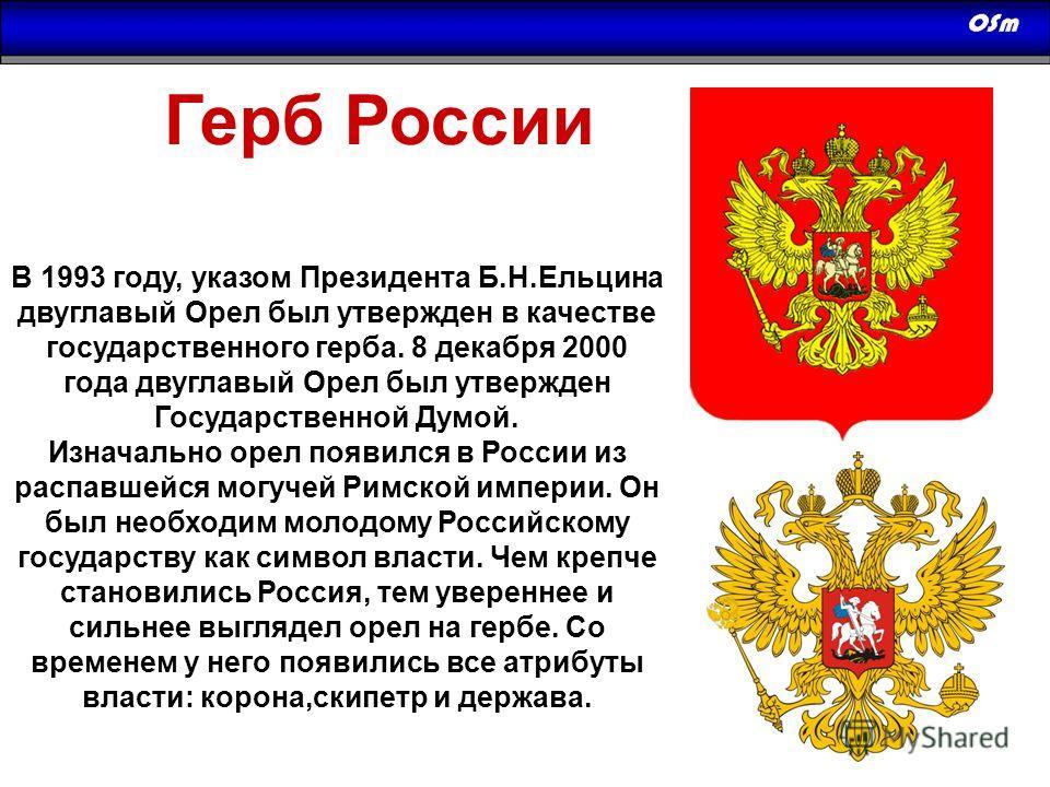 В 1993 году, указом Президента Б.Н.Ельцина двуглавый Орел был утвержден в качестве государственного герба. 8 декабря 2000 года двуглавый Орел был утвержден Государственной Думой. Изначально орел появился в России из распавшейся могучей Римской импери