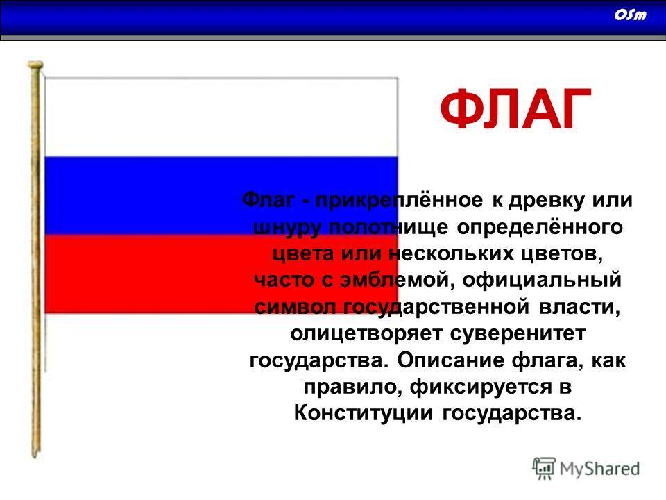 ФЛАГ Флаг - прикреплённое к древку или шнуру полотнище определённого цвета или нескольких цветов, часто с эмблемой, официальный символ государственной власти, олицетворяет суверенитет государства. Описание флага, как правило, фиксируется в Конституци