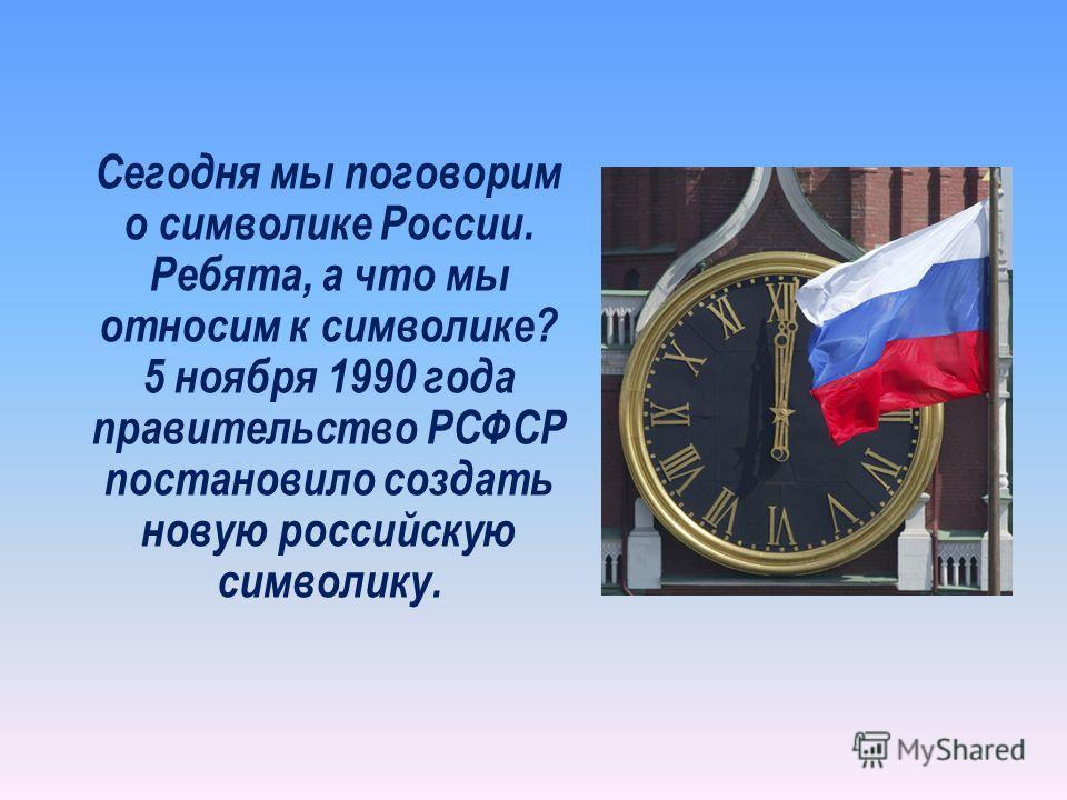 Сегодня мы поговорим о символике России. Ребята, а что мы относим к символике? 5 ноября 1990 года правительство РСФСР постановило создать новую российскую символику.
