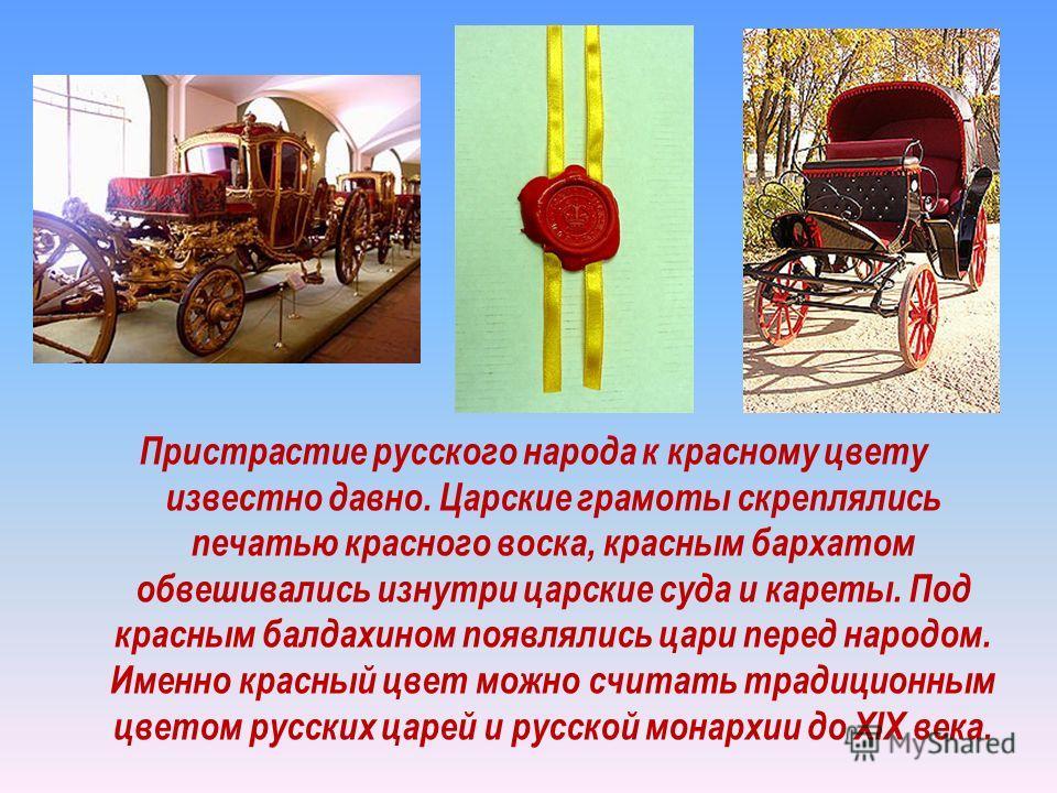 Пристрастие русского народа к красному цвету известно давно. Царские грамоты скреплялись печатью красного воска, красным бархатом обвешивались изнутри царские суда и кареты. Под красным балдахином появлялись цари перед народом. Именно красный цвет мо