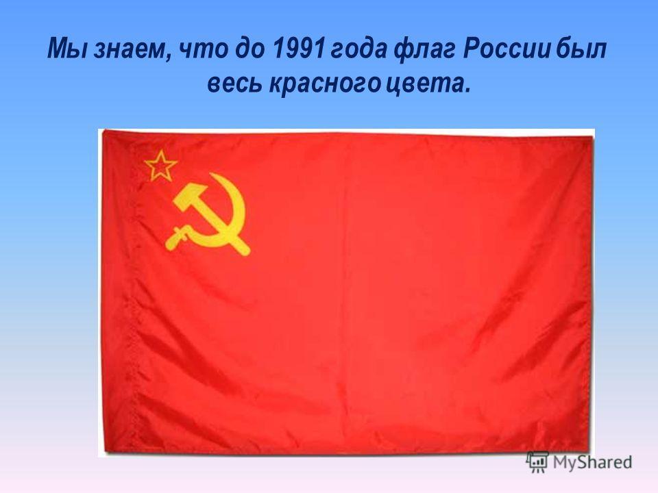 Мы знаем, что до 1991 года флаг России был весь красного цвета.