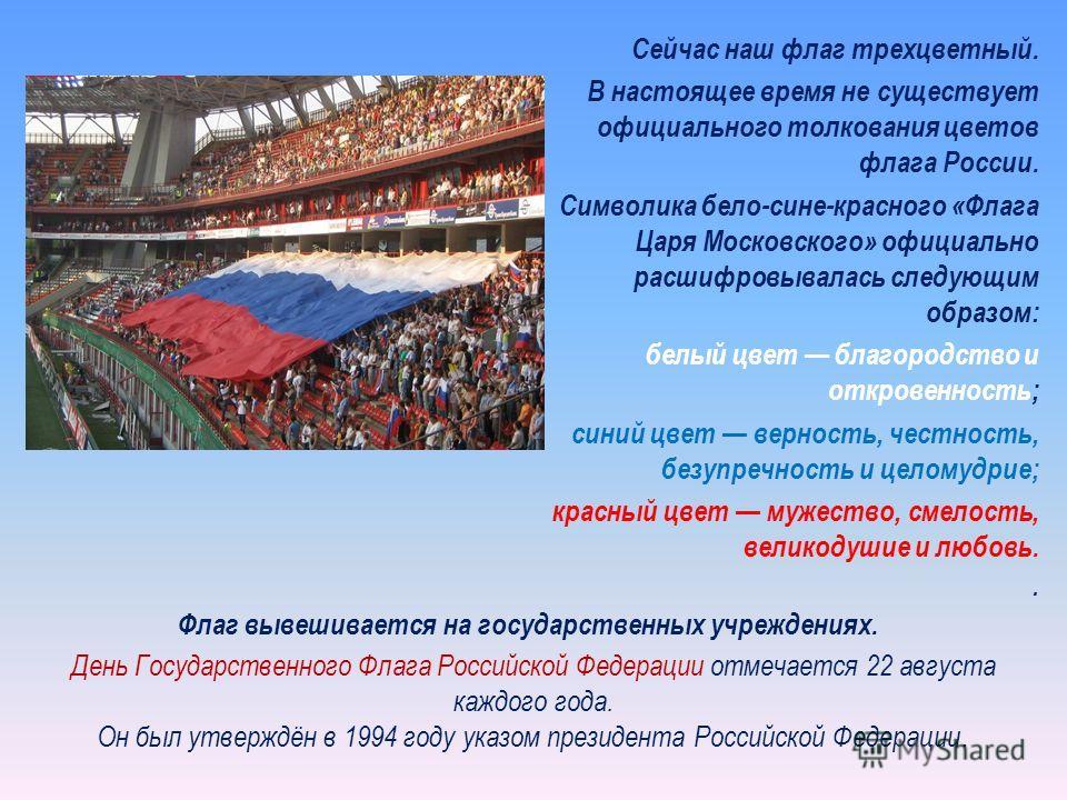 Сейчас наш флаг трехцветный. В настоящее время не существует официального толкования цветов флага России. Символика бело-сине-красного «Флага Царя Московского» официально расшифровывалась следующим образом: белый цвет благородство и откровенность; си