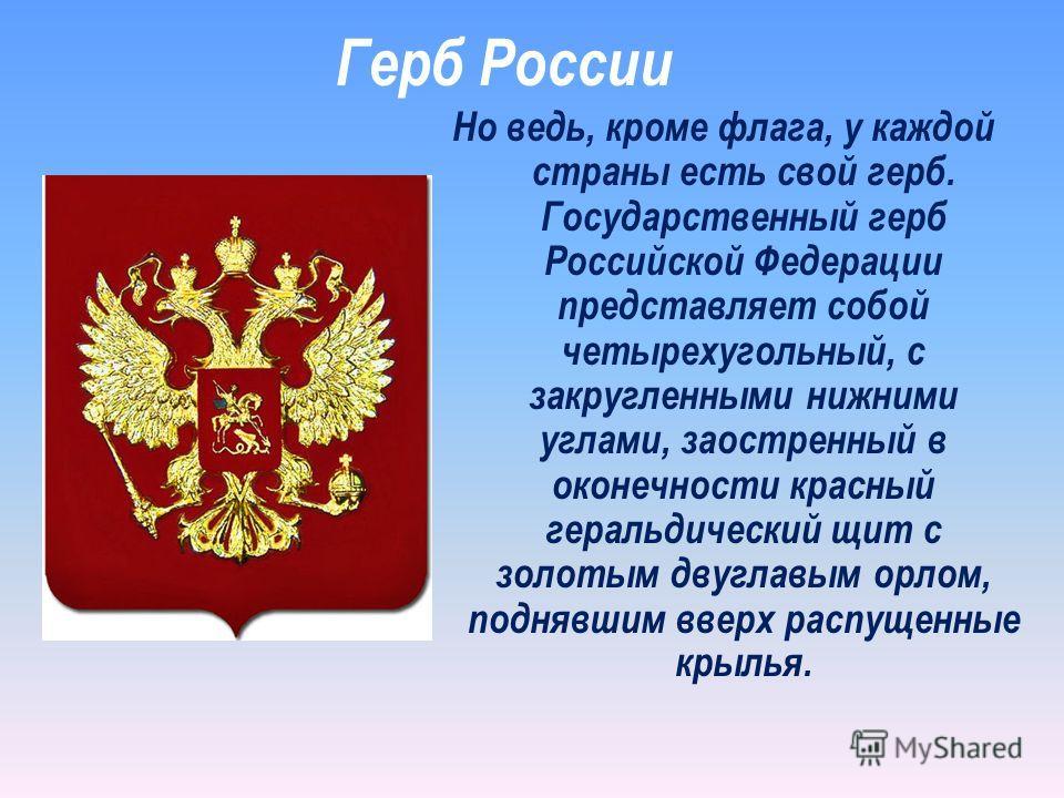 Но ведь, кроме флага, у каждой страны есть свой герб. Государственный герб Российской Федерации представляет собой четырехугольный, с закругленными нижними углами, заостренный в оконечности красный геральдический щит с золотым двуглавым орлом, подняв