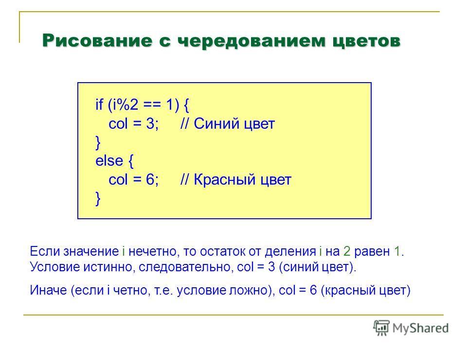 Рисование с чередованием цветов if (i%2 == 1) { col = 3; // Синий цвет } else { col = 6; // Красный цвет } Если значение i нечетно, то остаток от деления i на 2 равен 1. Условие истинно, следовательно, col = 3 (синий цвет). Иначе (если i четно, т.е.