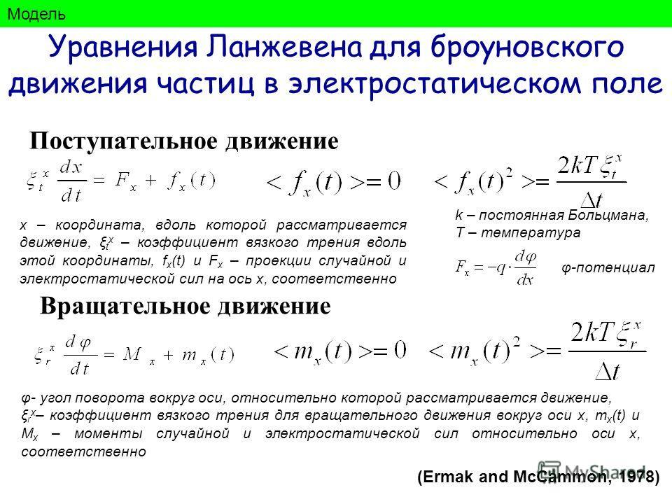Уравнения Ланжевена для броуновского движения частиц в электростатическом поле Поступательное движение Вращательное движение x – координата, вдоль которой рассматривается движение, ξ t x – коэффициент вязкого трения вдоль этой координаты, f x (t) и F