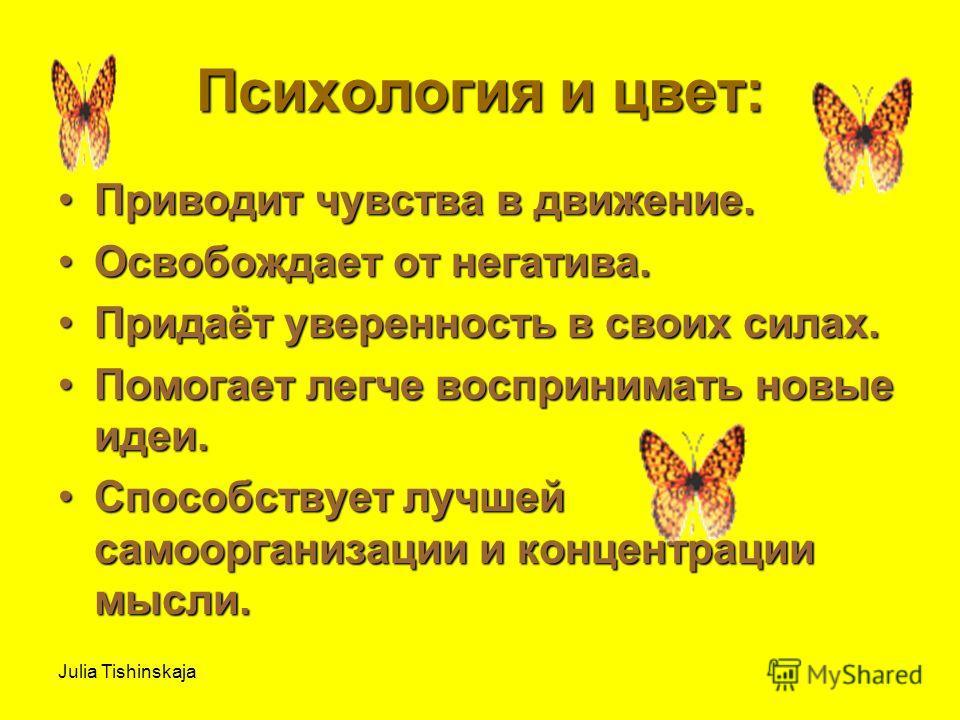 Julia Tishinskaja Психология и цвет: Приводит чувства в движение.Приводит чувства в движение. Освобождает от негатива.Освобождает от негатива. Придаёт уверенность в своих силах.Придаёт уверенность в своих силах. Помогает легче воспринимать новые идеи