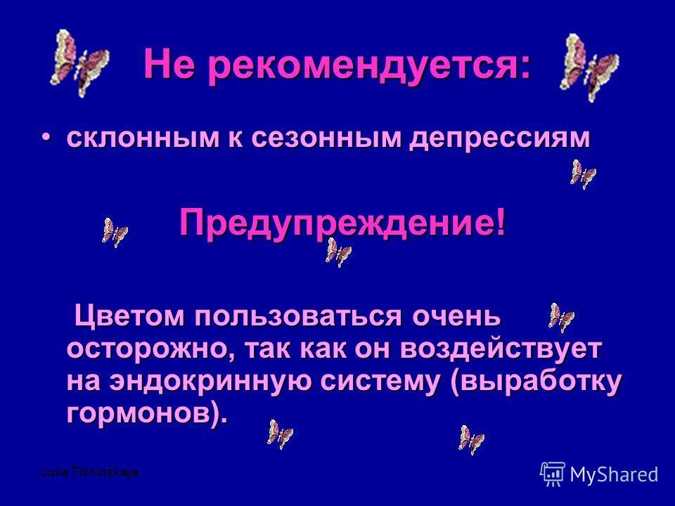 Julia Tishinskaja Не рекомендуется: склонным к сезонным депрессиямсклонным к сезонным депрессиям Предупреждение! Цветом пользоваться очень осторожно, так как он воздействует на эндокринную систему (выработку гормонов). Цветом пользоваться очень остор