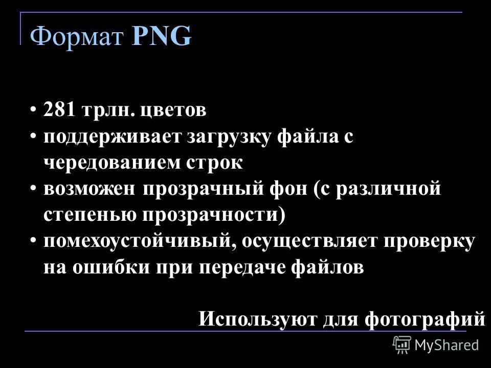 Формат PNG 281 трлн. цветов поддерживает загрузку файла с чередованием строк возможен прозрачный фон (с различной степенью прозрачности) помехоустойчивый, осуществляет проверку на ошибки при передаче файлов Используют для фотографий