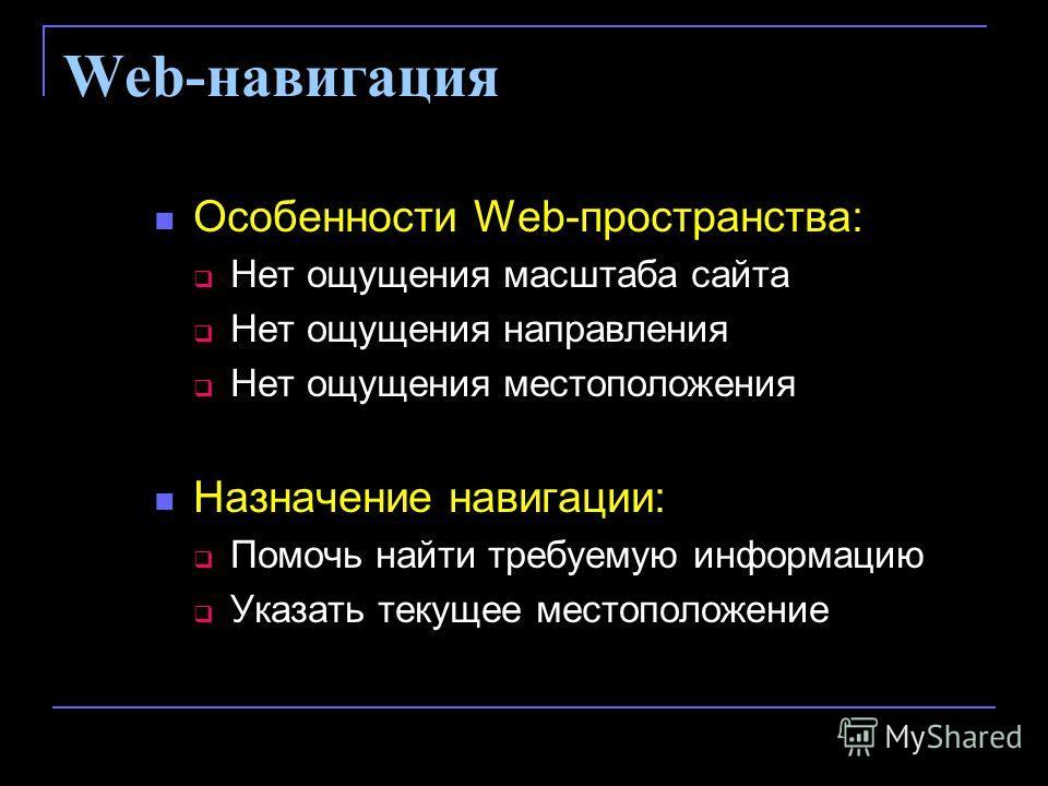 Web-навигация Особенности Web-пространства: Нет ощущения масштаба сайта Нет ощущения направления Нет ощущения местоположения Назначение навигации: Помочь найти требуемую информацию Указать текущее местоположение