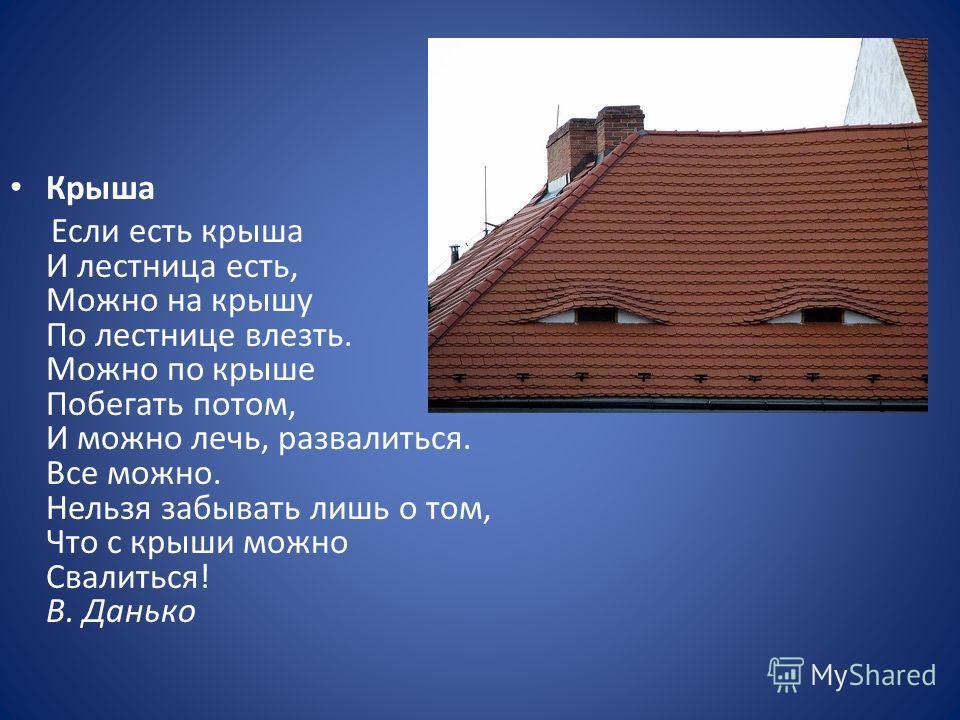 Крыша Если есть крыша И лестница есть, Можно на крышу По лестнице влезть. Можно по крыше Побегать потом, И можно лечь, развалиться. Все можно. Нельзя забывать лишь о том, Что с крыши можно Свалиться! В. Данько