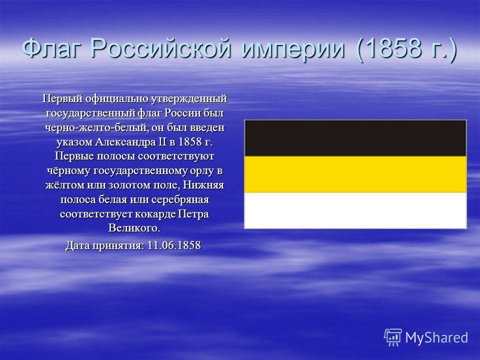 Флаг Российской империи (1858 г.) Первый официально утвержденный государственный флаг России был черно-желто-белый, он был введен указом Александра II в 1858 г. Первые полосы соответствуют чёрному государственному орлу в жёлтом или золотом поле, Нижн