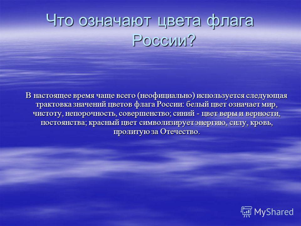 Что означают цвета флага России? В настоящее время чаще всего (неофициально) используется следующая трактовка значений цветов флага России: белый цвет означает мир, чистоту, непорочность, совершенство; синий - цвет веры и верности, постоянства; красн
