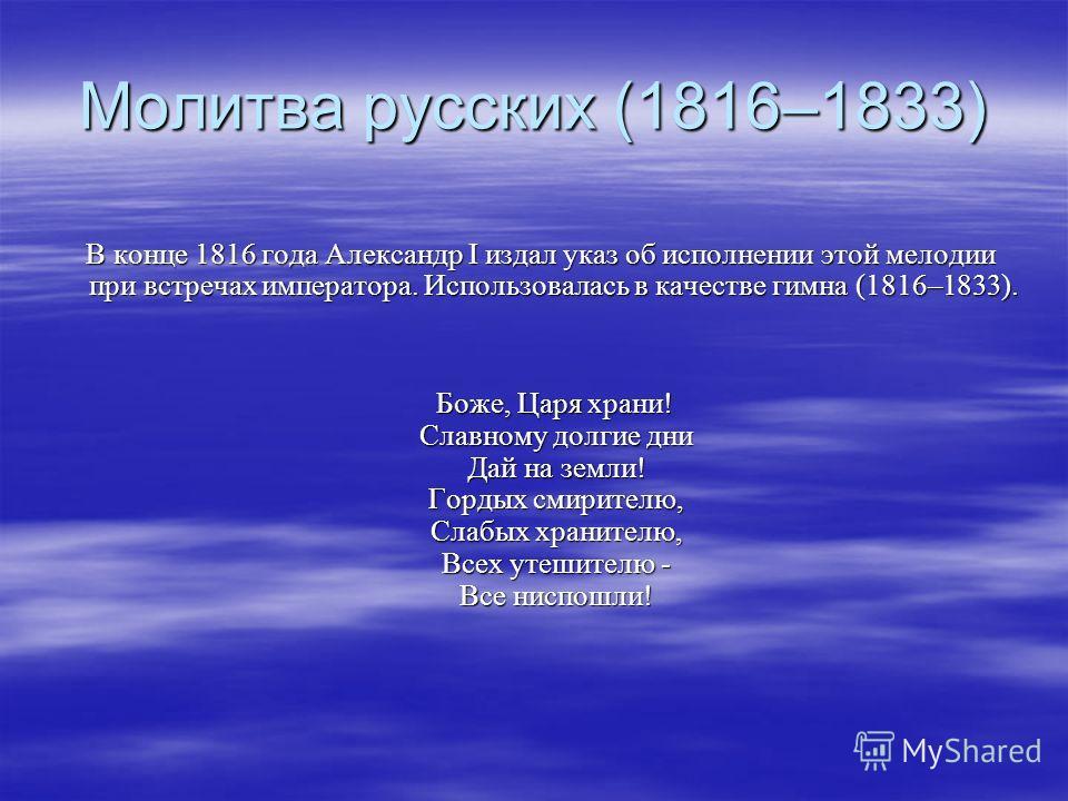 Молитва русских (1816–1833) В конце 1816 года Александр I издал указ об исполнении этой мелодии при встречах императора. Использовалась в качестве гимна (1816–1833). В конце 1816 года Александр I издал указ об исполнении этой мелодии при встречах имп