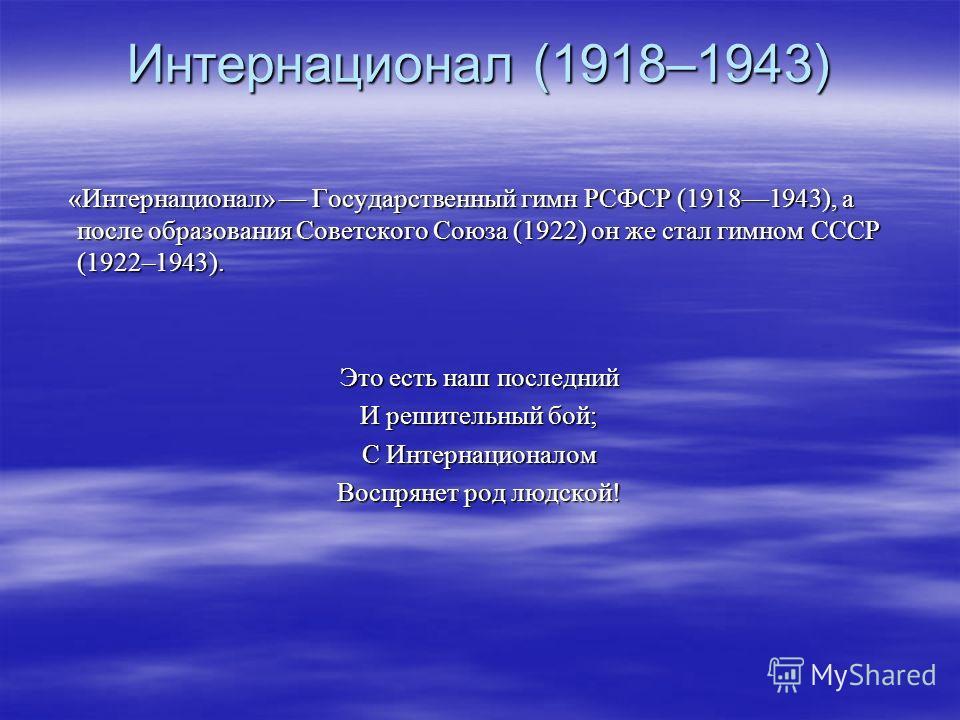 Интернационал (1918–1943) «Интернационал» Государственный гимн РСФСР (19181943), а после образования Советского Союза (1922) он же стал гимном СССР (1922–1943). «Интернационал» Государственный гимн РСФСР (19181943), а после образования Советского Сою