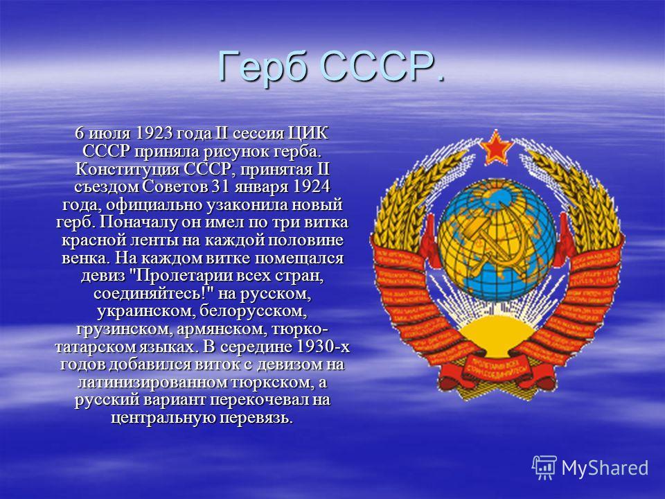 Герб СССР. 6 июля 1923 года II сессия ЦИК СССР приняла рисунок герба. Конституция СССР, принятая II съездом Советов 31 января 1924 года, официально узаконила новый герб. Поначалу он имел по три витка красной ленты на каждой половине венка. На каждом