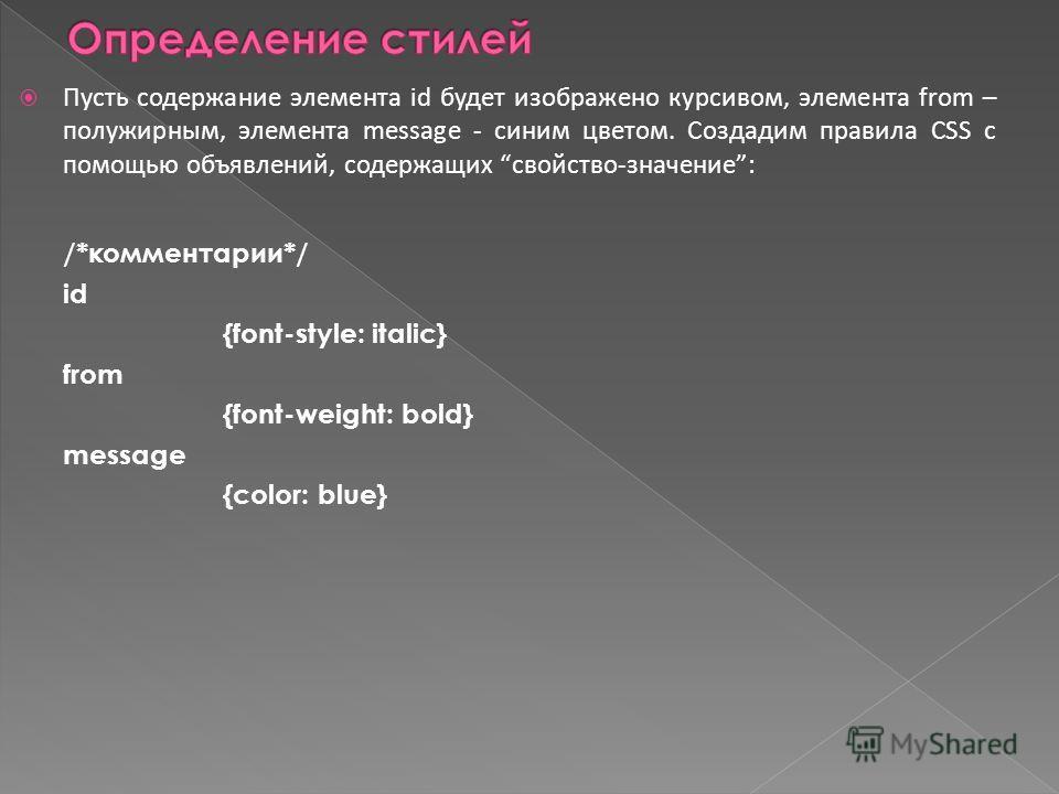Пусть содержание элемента id будет изображено курсивом, элемента from – полужирным, элемента message - синим цветом. Создадим правила CSS с помощью объявлений, содержащих свойство-значение: /*комментарии*/ id {font-style: italic} from {font-weight: b