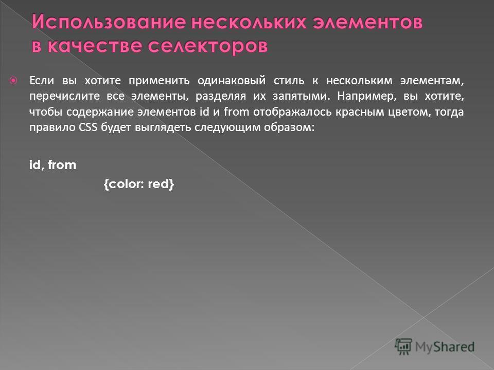 Если вы хотите применить одинаковый стиль к нескольким элементам, перечислите все элементы, разделяя их запятыми. Например, вы хотите, чтобы содержание элементов id и from отображалось красным цветом, тогда правило CSS будет выглядеть следующим образ
