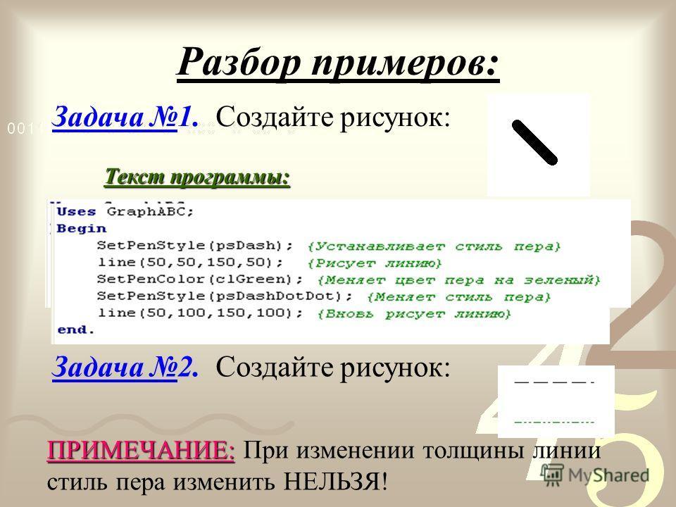 Разбор примеров: Задача 1. Создайте рисунок: Текст программы: Задача 2. Создайте рисунок: ПРИМЕЧАНИЕ: ПРИМЕЧАНИЕ: При изменении толщины линии стиль пера изменить НЕЛЬЗЯ!
