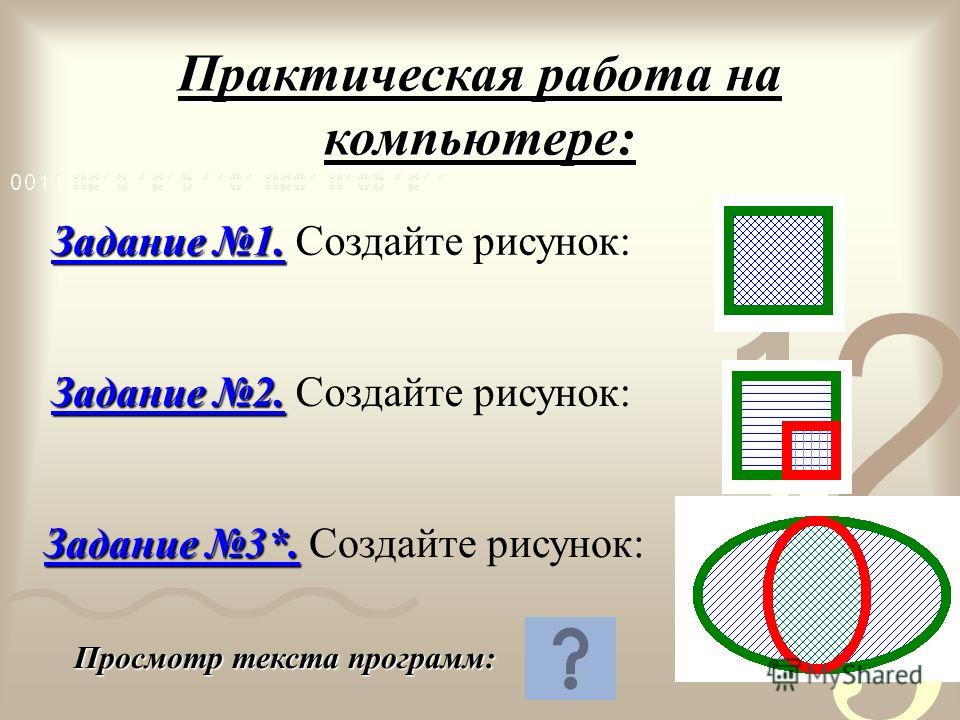 Практическая работа на компьютере: Задание 1. Задание 1. Создайте рисунок: Задание 2. Задание 2. Создайте рисунок: Задание 3*. Задание 3*. Создайте рисунок: Просмотр текста программ: