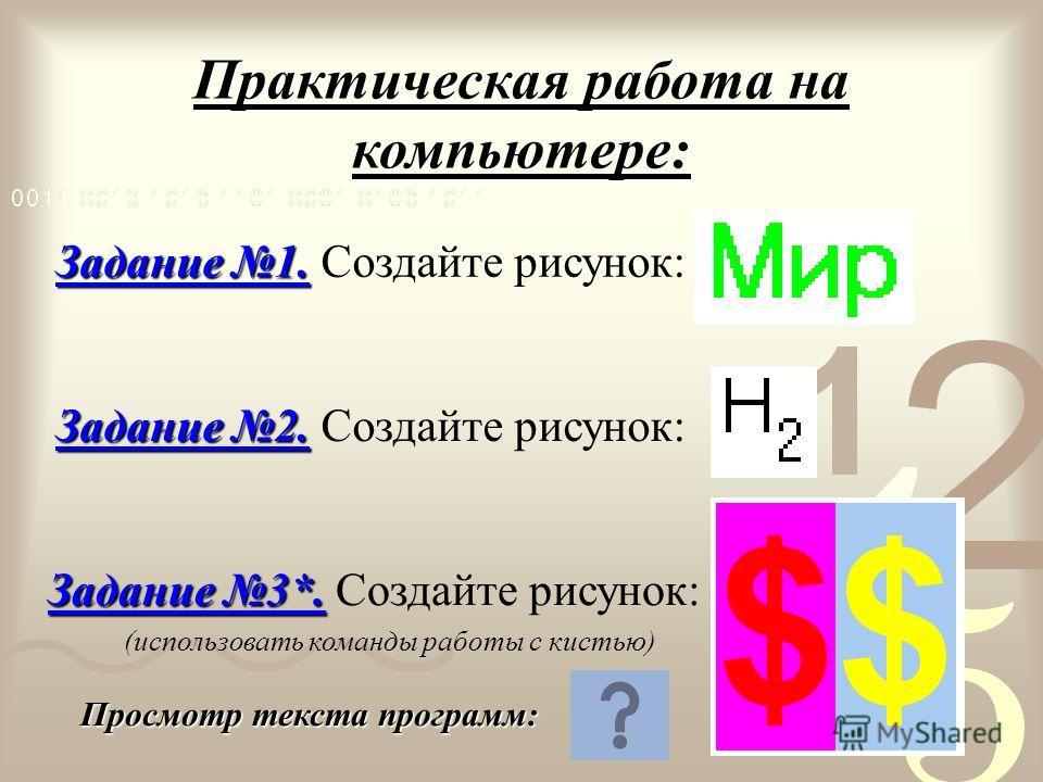 Практическая работа на компьютере: Задание 1. Задание 1. Создайте рисунок: Задание 2. Задание 2. Создайте рисунок: Задание 3*. Создайте рисунок: (использовать команды работы с кистью) Просмотр текста программ: