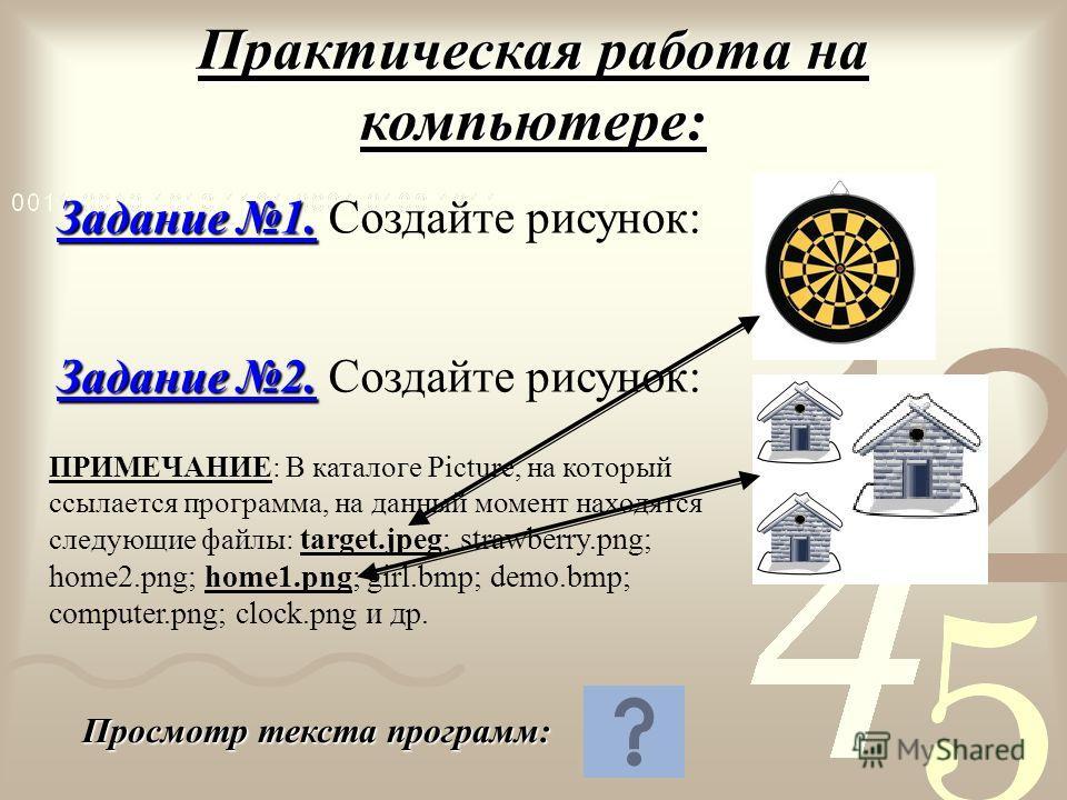 Практическая работа на компьютере: Задание 1. Задание 1. Создайте рисунок: Задание 2. Задание 2. Создайте рисунок: Просмотр текста программ: ПРИМЕЧАНИЕ: В каталоге Picture, на который ссылается программа, на данный момент находятся следующие файлы: t