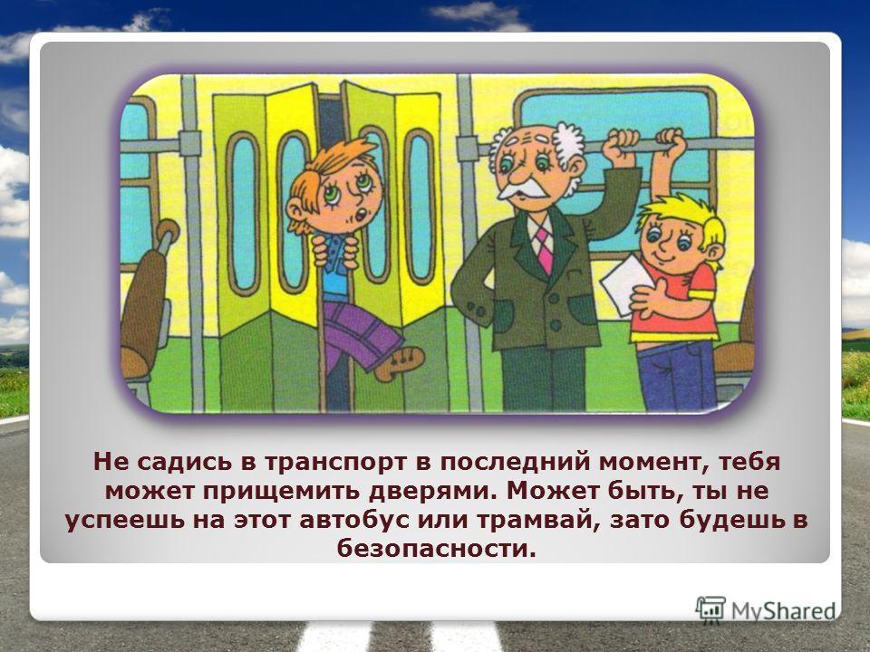 Не садись в транспорт в последний момент, тебя может прищемить дверями. Может быть, ты не успеешь на этот автобус или трамвай, зато будешь в безопасности.
