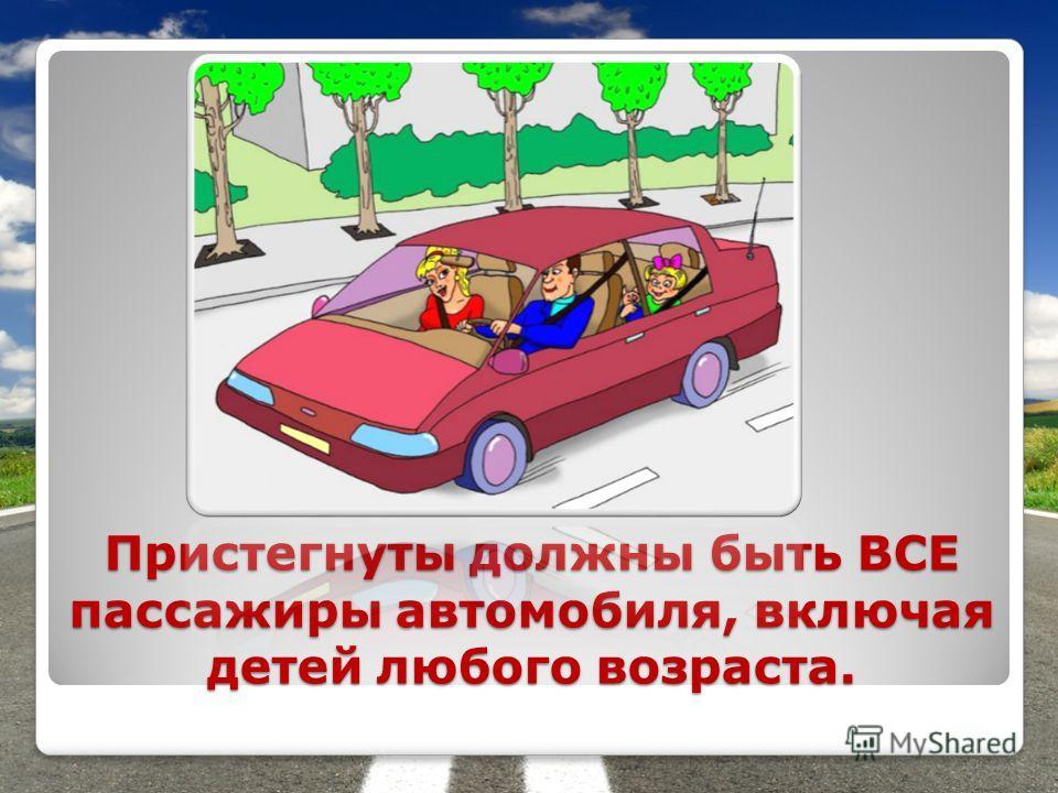 Пристегнуты должны быть ВСЕ пассажиры автомобиля, включая детей любого возраста.