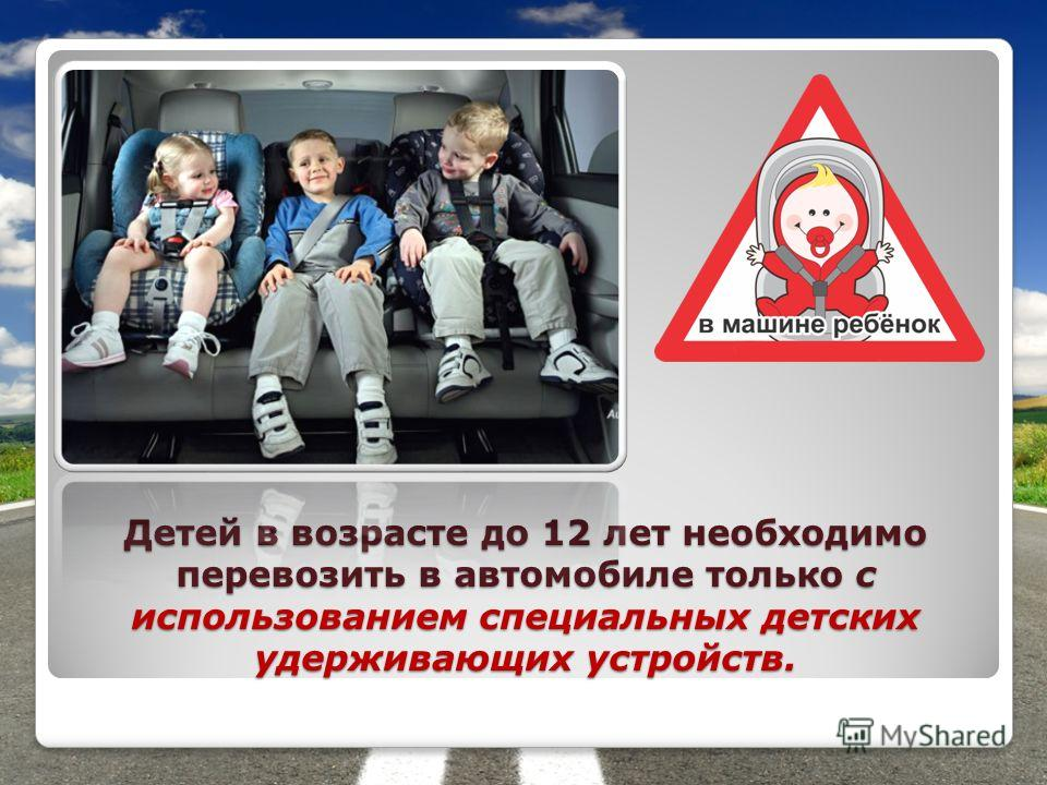 Детей в возрасте до 12 лет необходимо перевозить в автомобиле только с использованием специальных детских удерживающих устройств.