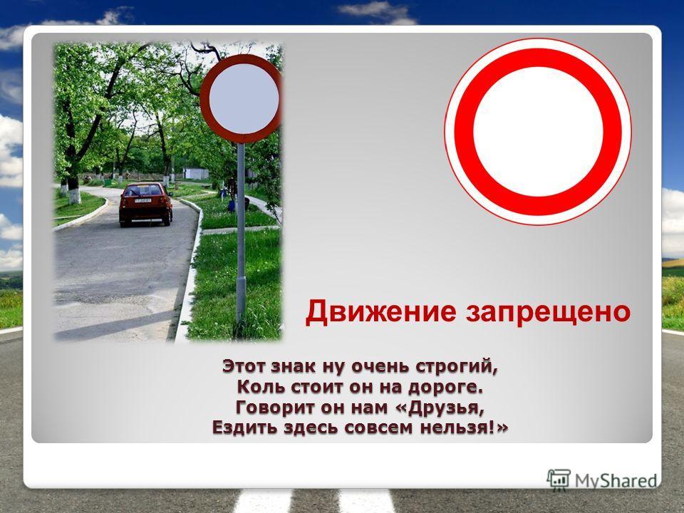 Этот знак ну очень строгий, Коль стоит он на дороге. Говорит он нам «Друзья, Ездить здесь совсем нельзя!» Движение запрещено