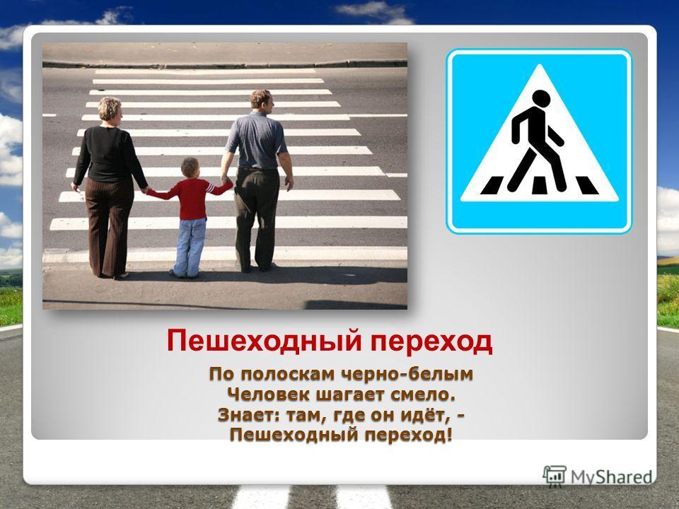 По полоскам черно-белым Человек шагает смело. Знает: там, где он идёт, - Пешеходный переход! Пешеходный переход
