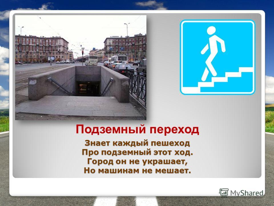 Знает каждый пешеход Про подземный этот ход. Город он не украшает, Но машинам не мешает. Подземный переход