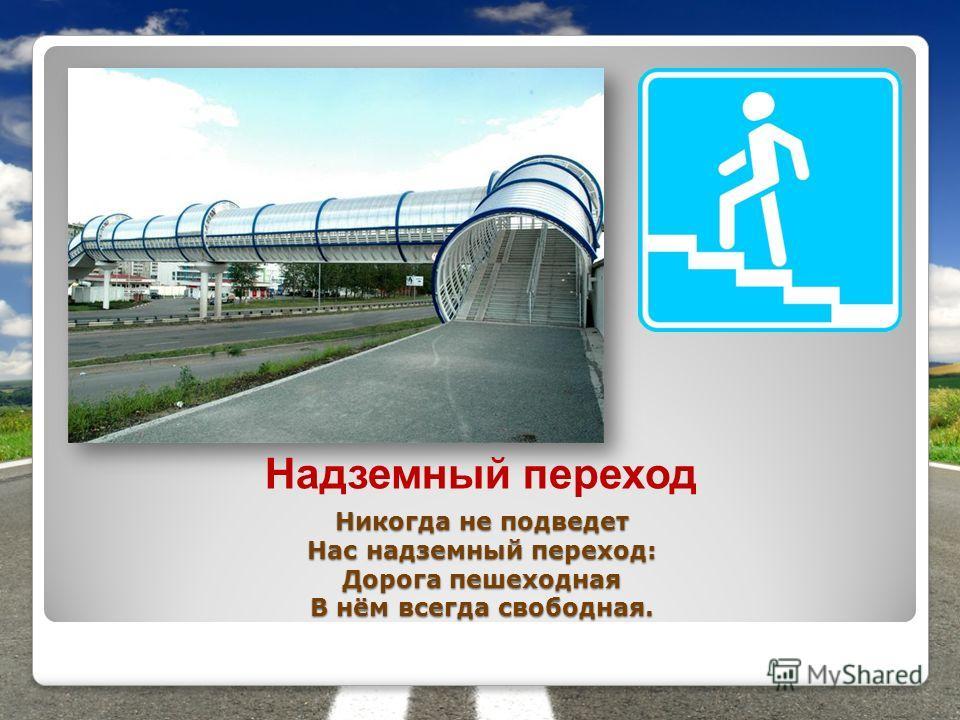 Никогда не подведет Нас надземный переход: Дорога пешеходная В нём всегда свободная. Надземный переход