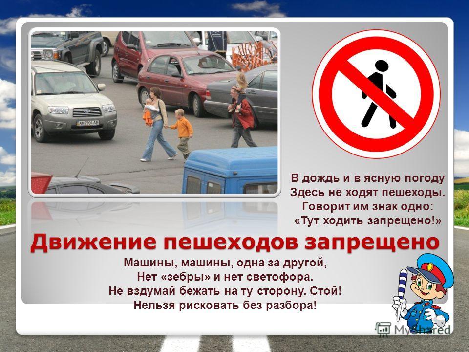 Движение пешеходов запрещено В дождь и в ясную погоду Здесь не ходят пешеходы. Говорит им знак одно: «Тут ходить запрещено!» Машины, машины, одна за другой, Нет «зебры» и нет светофора. Не вздумай бежать на ту сторону. Стой! Нельзя рисковать без разб