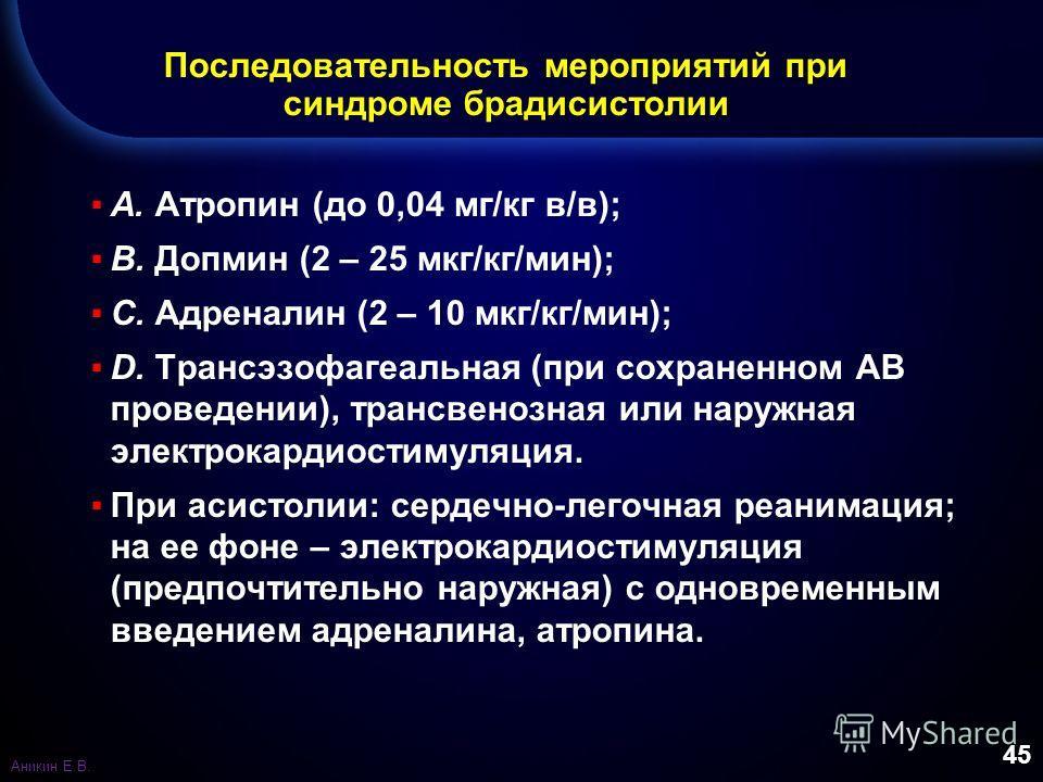 45 Последовательность мероприятий при синдроме брадисистолии A. Атропин (до 0,04 мг/кг в/в); B. Допмин (2 – 25 мкг/кг/мин); C. Адреналин (2 – 10 мкг/кг/мин); D. Трансэзофагеальная (при сохраненном АВ проведении), трансвенозная или наружная электрокар