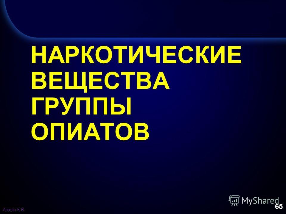65 НАРКОТИЧЕСКИЕ ВЕЩЕСТВА ГРУППЫ ОПИАТОВ Аникин Е.В.