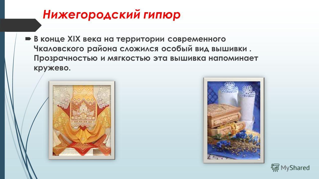 Нижегородский гипюр В конце XIX века на территории современного Чкаловского района сложился особый вид вышивки. Прозрачностью и мягкостью эта вышивка напоминает кружево.