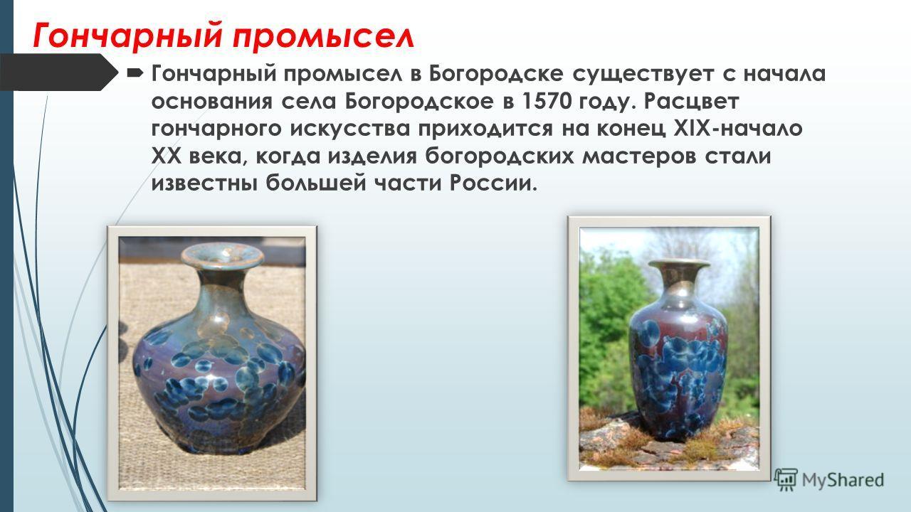 Гончарный промысел Гончарный промысел в Богородске существует с начала основания села Богородское в 1570 году. Расцвет гончарного искусства приходится на конец XIX-начало XX века, когда изделия богородских мастеров стали известны большей части России