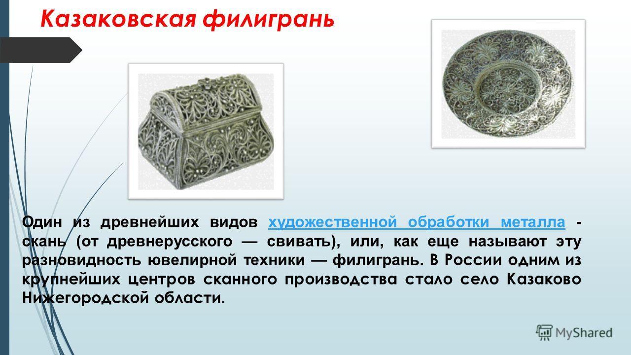 Казаковская филигрань Один из древнейших видов художественной обработки металла - скань (от древнерусского свивать), или, как еще называют эту разновидность ювелирной техники филигрань. В России одним из крупнейших центров сканного производства стало