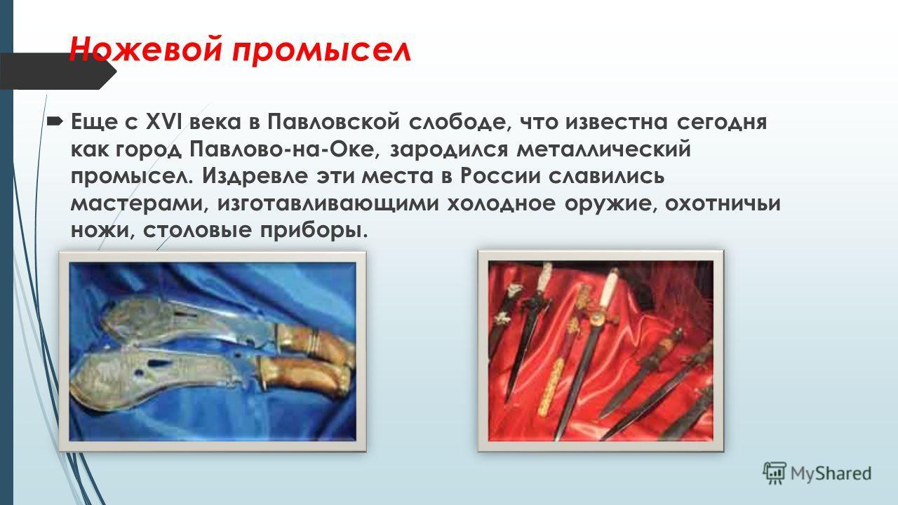 Ножевой промысел Еще с XVI века в Павловской слободе, что известна сегодня как город Павлово-на-Оке, зародился металлический промысел. Издревле эти места в России славились мастерами, изготавливающими холодное оружие, охотничьи ножи, столовые приборы