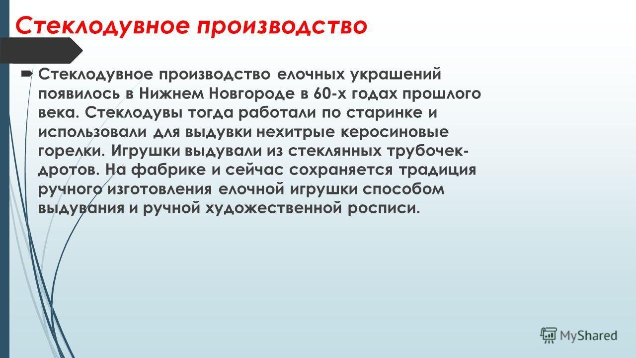 Стеклодувное производство Стеклодувное производство елочных украшений появилось в Нижнем Новгороде в 60-х годах прошлого века. Стеклодувы тогда работали по старинке и использовали для выдувки нехитрые керосиновые горелки. Игрушки выдували из стеклянн