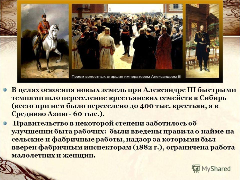 В целях освоения новых земель при Александре III быстрыми темпами шло переселение крестьянских семейств в Сибирь (всего при нем было переселено до 400 тыс. крестьян, а в Среднюю Азию - 60 тыс.). Правительство в некоторой степени заботилось об улучшен