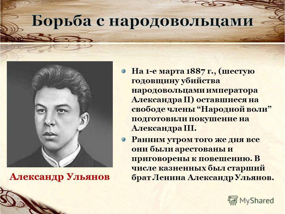 На 1-е марта 1887 г., (шестую годовщину убийства народовольцами императора Александра II) оставшиеся на свободе члены Народной воли подготовили покушение на Александра III. Ранним утром того же дня все они были арестованы и приговорены к повешению. В