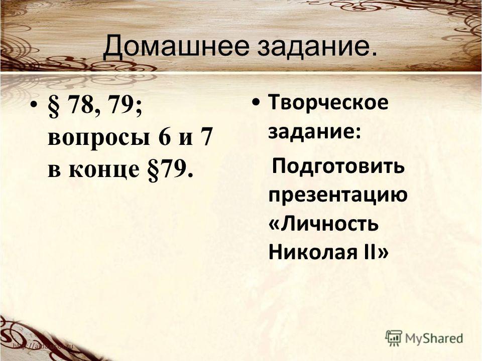Домашнее задание. § 78, 79; вопросы 6 и 7 в конце §79. Творческое задание: Подготовить презентацию «Личность Николая II»