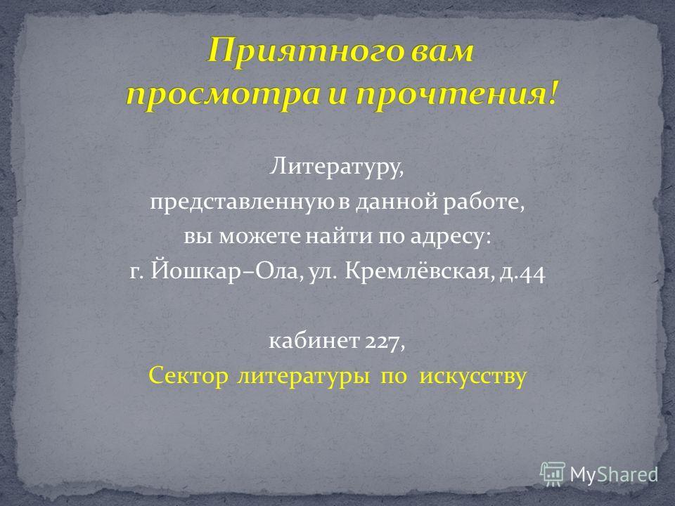 Литературу, представленную в данной работе, вы можете найти по адресу: г. Йошкар–Ола, ул. Кремлёвская, д.44 кабинет 227, Сектор литературы по искусству