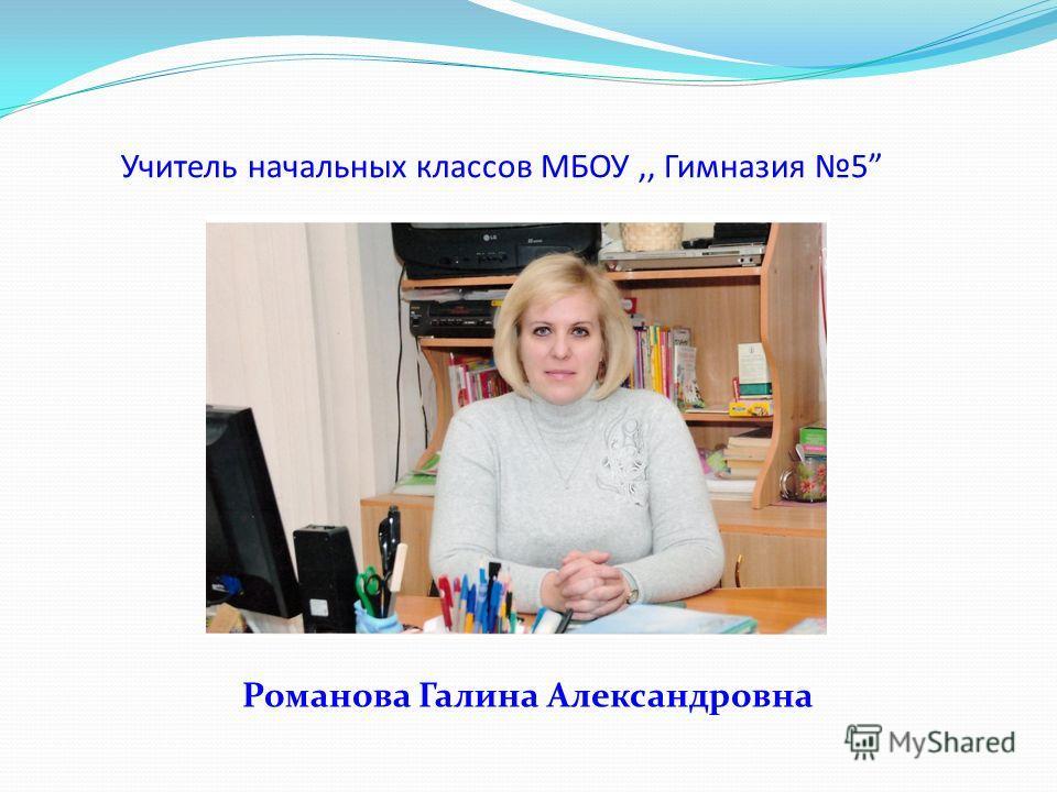 Учитель начальных классов МБОУ,, Гимназия 5 Романова Галина Александровна