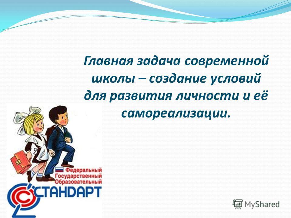 Главная задача современной школы – создание условий для развития личности и её самореализации.