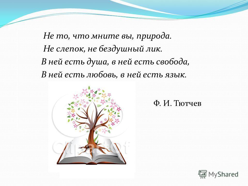 Не то, что мните вы, природа. Не слепок, не бездушный лик. В ней есть душа, в ней есть свобода, В ней есть любовь, в ней есть язык. Ф. И. Тютчев