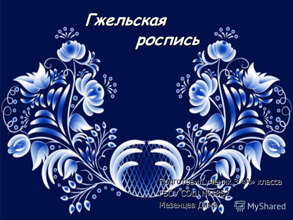 Гжельская роспись Подготовил ученик 3 «А» класса ГБОУ СОШ 1852 Мезенцев Дима